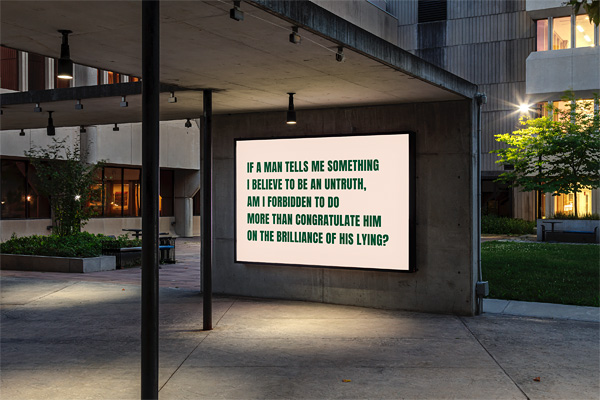 "A large lightbox on the wall of a concrete outdoor walkway features an image with green text on a white background reads: ""If a man tells me something I believe to be an untruth, am I forbidden to do more than congratulate him on the brilliance of his lying?"" It is early evening and the lightbox is illuminated from within, casting a slight glow on its surroundings."